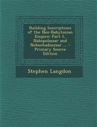 Building Inscriptions of the Neo-Babylonian Empire: Part 1, Nabopolassar and Nebuchadnezzar ... - Primary Source Edition