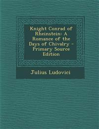 Knight Conrad of Rheinstein: A Romance of the Days of Chivalry - Primary Source Edition