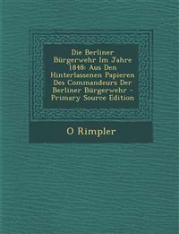 Die Berliner Bürgerwehr Im Jahre 1848: Aus Den Hinterlassenen Papieren Des Commandeurs Der Berliner Bürgerwehr - Primary Source Edition