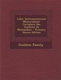 Liber Instrumentorum Memorialium: Cartulaire Des Guillems de Montpellier - Primary Source Edition