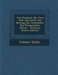 Von Rossbach Bis Jena Und Auerstedt: Ein Beitrag Zur Geschichte Des Preussischen Heeres - Primary Source Edition