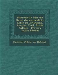 Makrobiotik Oder Die Kunst Das Menschliche Leben Zu Verlangern, Zweyter Theil, Dritte Auflage - Primary Source Edition