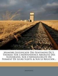 Memoire Justificatif Des Sentimens de S. Thomas: Sur L'Independence Absolute Des Suouerains, Sur L'Indissolubilite Du Ferment de Leurs Sujets, & Sur L