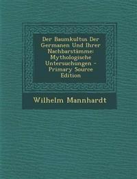 Der Baumkultus Der Germanen Und Ihrer Nachbarstamme: Mythologische Untersuchungen - Primary Source Edition
