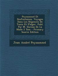 Peyssonnel Et Desfontaines. Voyages Dans Les Régences De Tunis Et D'alger, Publ. Par M. Dureau De La Malle 2 Tom - Primary Source Edition