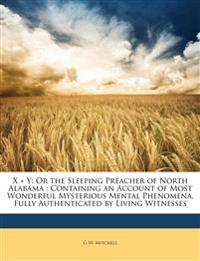 X + Y: Or the Sleeping Preacher of North Alabama : Containing an Account of Most Wonderful Mysterious Mental Phenomena, Fully Authenticated by Living