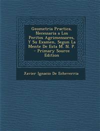 Geometria Practica, Necessaria a Los Peritos Agrimensores, Y Su Examen, Segun La Mente De Esta M. N. P. - Primary Source Edition