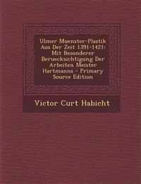 Ulmer Muenster-Plastik Aus Der Zeit 1391-1421: Mit Besonderer Beruecksichtigung Der Arbeiten Meister Hartmanns