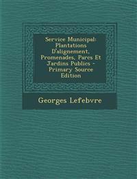 Service Municipal: Plantations D'Alignement, Promenades, Parcs Et Jardins Publics - Primary Source Edition