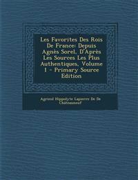 Les Favorites Des Rois de France: Depuis Agnes Sorel, D'Apres Les Sources Les Plus Authentiques, Volume 1 - Primary Source Edition