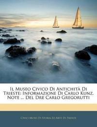 Il Museo Civico Di Antichità Di Trieste: Informazione Di Carlo Kunz. Note ... Del Dre Carlo Gregorutti