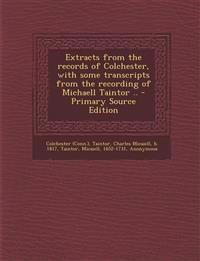 Extracts from the Records of Colchester, with Some Transcripts from the Recording of Michaell Taintor .. - Primary Source Edition