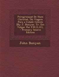Peregrinaçaõ De Hum Christaõ, Ou Viagem Para a Cidade Celeste [By J. Bunyan. Tr. Em Vulgar Por F.R.I.L.E.L. - Primary Source Edition