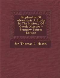 Diophantus Of Alexandria A Study In The History Of Greek Algebra - Primary Source Edition