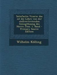 Satisfactio Vicaria: Das Ist Die Lehre Von Der Stellvertretenden Genugthuung Des Herrn Jesu. 1. Band - Primary Source Edition