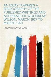 An Essay Towards a Bibliography of the Published Writings and Addresses of Woodrow Wilson, March 1917 to March 1921