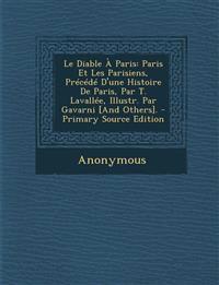 Le Diable a Paris: Paris Et Les Parisiens, Precede D'Une Histoire de Paris, Par T. Lavallee, Illustr. Par Gavarni [And Others]. - Primary
