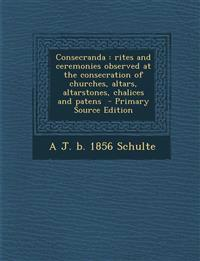 Consecranda : rites and ceremonies observed at the consecration of churches, altars, altarstones, chalices and patens  - Primary Source Edition