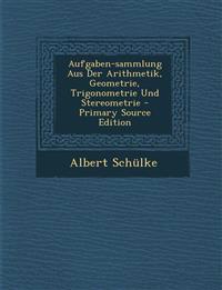 Aufgaben-sammlung Aus Der Arithmetik, Geometrie, Trigonometrie Und Stereometrie - Primary Source Edition