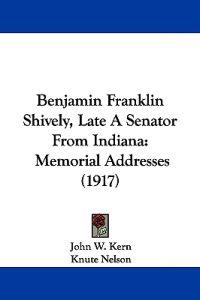 Benjamin Franklin Shively, Late a Senator from Indiana