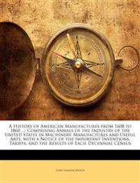 A   History of American Manufactures from 1608 to 1860 ...: Comprising Annals of the Industry of the United States in Machinery, Manufactures and Usef