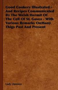 Good Cookery Illustrated and Recipes Communicated by the Welsh Hermit of the Cell of St. Goves