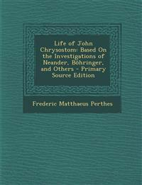 Life of John Chrysostom: Based On the Investigations of Neander, Böhringer, and Others