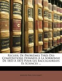 Recueil De Problèmes Tirés Des Compositions Données À La Sorbonne De 1853 À 1875 Pour Les Baccalauréats Ès Sciences ...