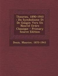 Theories, 1890-1910 : Du Symbolisme Et De Gaugin Vers Un Nouvel Ordre Classique