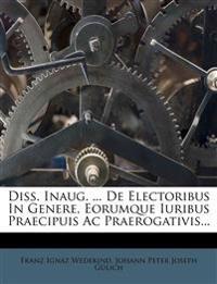 Diss. Inaug. ... De Electoribus In Genere, Eorumque Iuribus Praecipuis Ac Praerogativis...