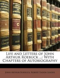 Life and Letters of John Arthur Roebuck ...: With Chapters of Autobiography