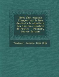 Idees D'Un Citoyen Francois Sur Le Lieu Destine a la Sepulture Des Hommes Illustres de France - Primary Source Edition