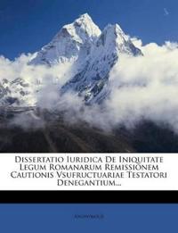 Dissertatio Iuridica De Iniquitate Legum Romanarum Remissionem Cautionis Vsufructuariae Testatori Denegantium...