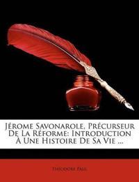 Jrome Savonarole, Prcurseur de La Rforme: Introduction Une Histoire de Sa Vie ...