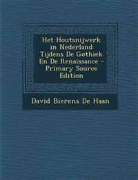 Het Houtsnijwerk in Nederland Tijdens De Gothiek En De Renaissance - Primary Source Edition