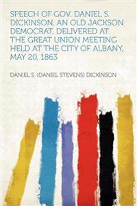 Speech of Gov. Daniel S. Dickinson, an Old Jackson Democrat, Delivered at the Great Union Meeting Held at the City of Albany, May 20, 1863