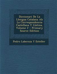 Diccionari de La Llengua Catalana AB La Correspondencia Castellana y Llatina, Volume 2 - Primary Source Edition