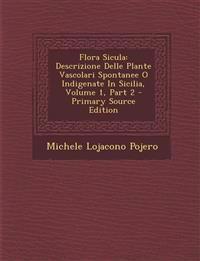 Flora Sicula: Descrizione Delle Plante Vascolari Spontanee O Indigenate In Sicilia, Volume 1, Part 2