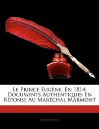 Le Prince Eugne, En 1814: Documents Authentiques En Rponse Au Marchal Marmont