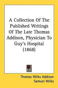 A Collection Of The Published Writings Of The Late Thomas Addison, Physician To Guy's Hospital