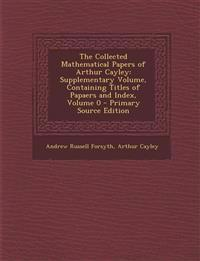 The Collected Mathematical Papers of Arthur Cayley: Supplementary Volume, Containing Titles of Papaers and Index, Volume 0