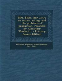 Mrs. Fiske, Her Views on Actors, Acting, and the Problems of Production, Recorded by Alexander Woollcott - Primary Source Edition