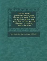 Tabare; Poema, Precedido de Un Juicio Critico Por Juan Valera. La Leyenda Patria, Con Un Juicio Critico de Paul Groussac - Primary Source Edition