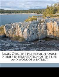 James Otis, the pre-revolutionist; a brief interpretation of the life and work of a patriot