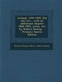 Ireland, 1494-1905. [2d Ed.] REV., with an Additional Chapter 1868-1905, Notes, Etc. by Robert Dunlop - Primary Source Edition