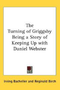 The Turning of Griggsby Being a Story of Keeping Up With Daniel Webster