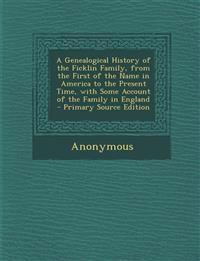 A Genealogical History of the Ficklin Family, from the First of the Name in America to the Present Time, with Some Account of the Family in England