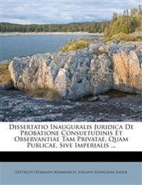 Dissertatio Inauguralis Juridica de Probatione Consuetudinis Et Observantiae Tam Privatae, Quam Publicae, Sive Imperialis ...