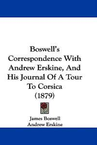 Boswell's Correspondence With Andrew Erskine, and His Journal of a Tour to Corsica