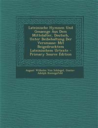 Lateinische Hymnen Und Gesaenge Aus Dem Mittelalter, Deutsch, Unter Beibehaltung Der Versmasse: Mit Beigedrucktem Lateinischem Urtexte - Primary Sourc